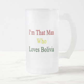 I'm That Man Who Loves Bolivia 16 Oz Frosted Glass Beer Mug