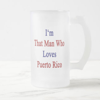 I'm That Man Who Loves Puerto Rico 16 Oz Frosted Glass Beer Mug