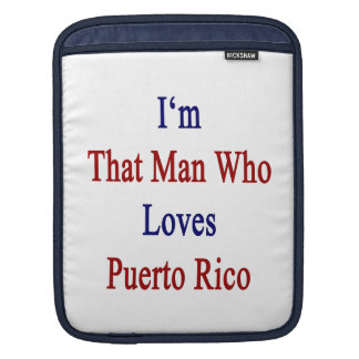 I'm That Man Who Loves Puerto Rico Sleeves For iPads