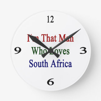 I'm That Man Who Loves South Africa Round Wall Clocks