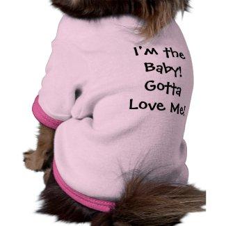 I'm the Baby! Gotta Love Me! dog shirt