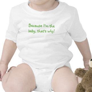 I'm the baby, that's why! - onsie t shirt