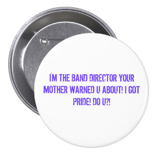 I'M THE BAND DIRECTOR YOUR MOTHER WARNED U ABOU... BUTTON