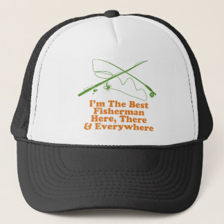 I'm The Best Fisherman Here There & Everywhere Trucker Hat
