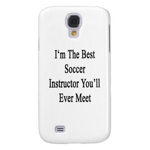 I'm The Best Soccer Instructor You'll Ever Meet Samsung Galaxy S4 Cover