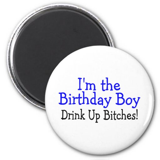 I'm The Birthday Boy Drink Up Bitches 2 Inch Round Magnet