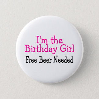 Im The Birthday Girl Free Beer Needed Pinback Button