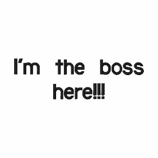 I'm the boss here!!!