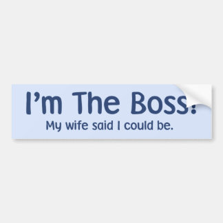 I'm the Boss My Wife Said So Bumper Sticker