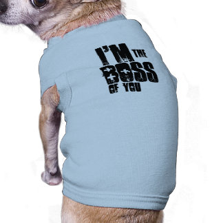 I'm The Boss Of You pet t-shirt