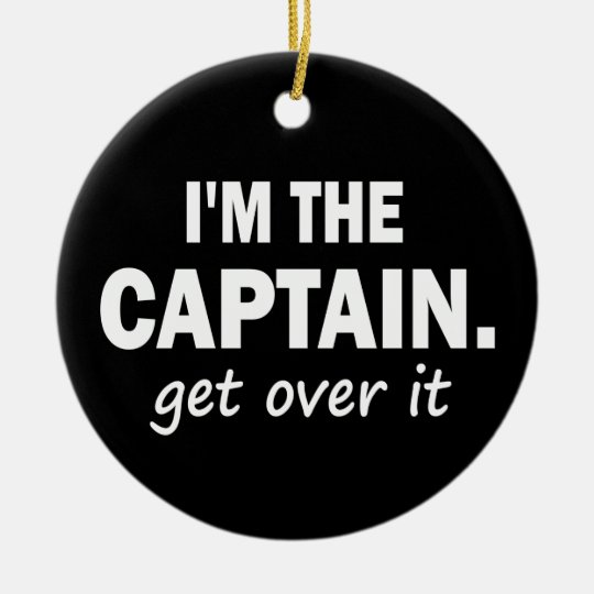 I'm the Captain. Get over it - funny Ceramic Ornament