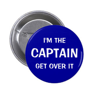 I'm the Captain. Get over it - funny Pinback Button