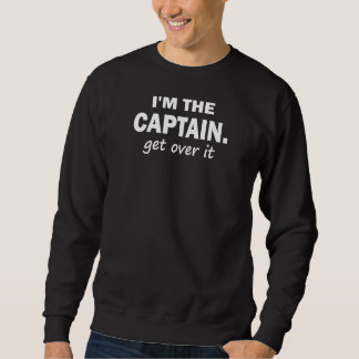 I'm the Captain. Get over it - funny Sweatshirt