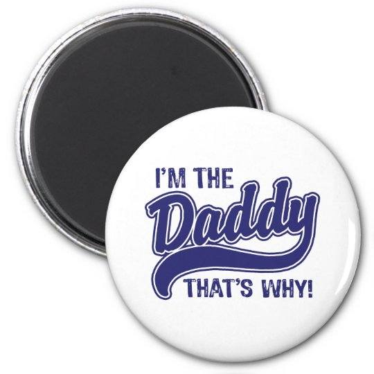 I'm The Daddy That's Why Magnet