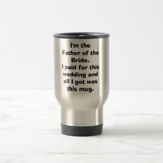 I'm the Father of the Bride.I paid for this wed... 15 Oz Stainless Steel Travel Mug