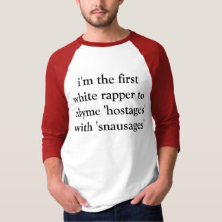 i'm the first white rapper to rhyme 'hostages' wit shirt