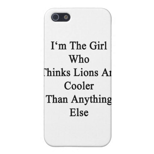 I'm The Girl Who Thinks Lions Are Cooler Than Anyt iPhone 5 Covers