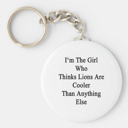 I'm The Girl Who Thinks Lions Are Cooler Than Anyt Keychains