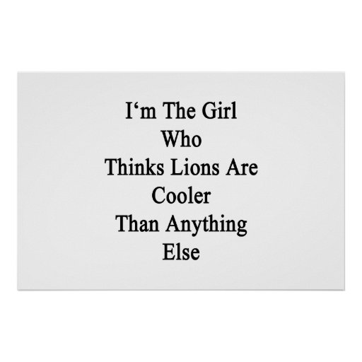 I'm The Girl Who Thinks Lions Are Cooler Than Anyt Poster