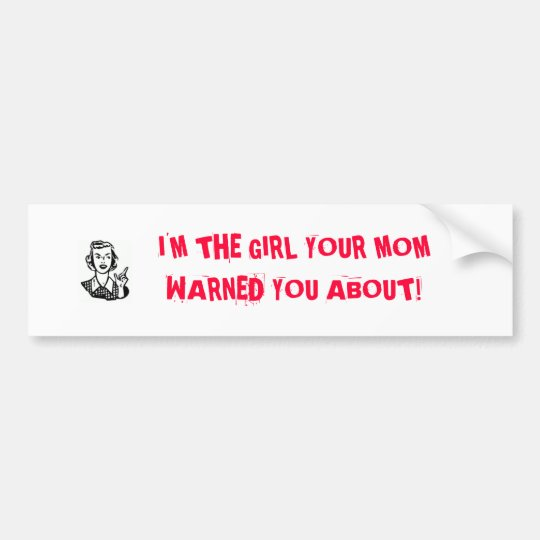 I'M THE GIRL YOUR MOMWARNED YOU ABOUT! BUMPER STICKER