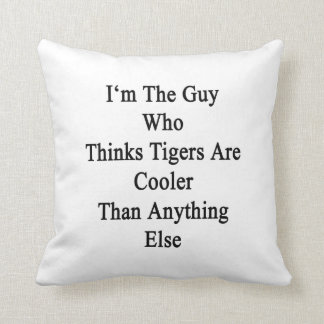 I'm The Guy Who Thinks Tigers Are Cooler Than Anyt Pillows