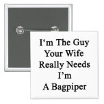 I'm The Guy Your Wife Really Needs I'm A Bagpiper. Buttons