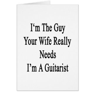 I'm The Guy Your Wife Really Needs I'm A Guitarist Greeting Card