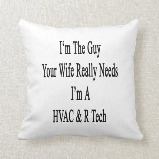 I'm The Guy Your Wife Really Needs I'm A HVAC R Te Pillow