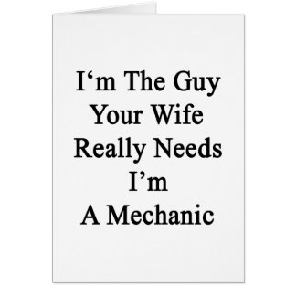I'm The Guy Your Wife Really Needs I'm A Mechanic Greeting Card