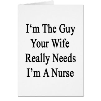 I'm The Guy Your Wife Really Needs I'm A Nurse Greeting Card