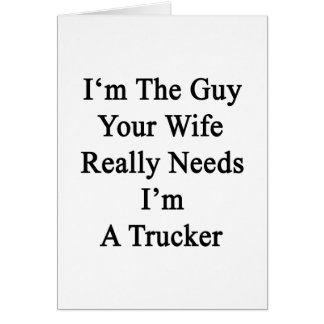 I'm The Guy Your Wife Really Needs I'm A Trucker Greeting Card