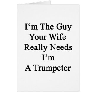 I'm The Guy Your Wife Really Needs I'm A Trumpeter Greeting Card