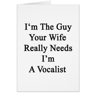 I'm The Guy Your Wife Really Needs I'm A Vocalist. Greeting Card
