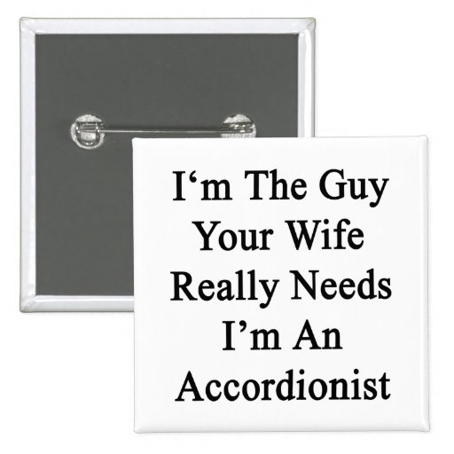 I'm The Guy Your Wife Really Needs I'm An Accordio Pinback Buttons