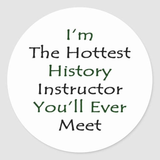 I'm The Hottest History Instructor You'll Ever Mee Classic Round Sticker