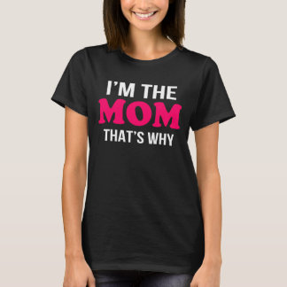 i'm the mom thats why T-Shirt