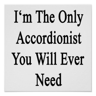 I'm The Only Accordionist You Will Ever Need Posters
