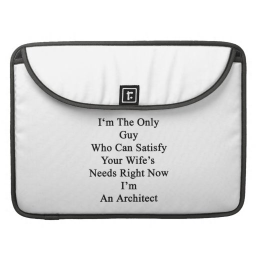 I'm The Only Guy Who Can Satisfy Your Wife's Needs MacBook Pro Sleeve