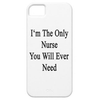 I'm The Only Nurse You Will Ever Need iPhone 5 Case