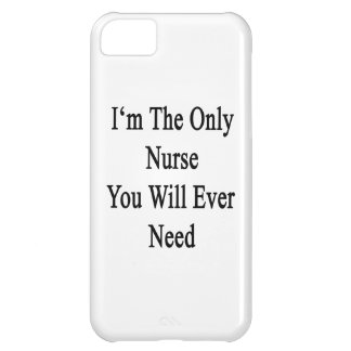 I'm The Only Nurse You Will Ever Need Case For iPhone 5C