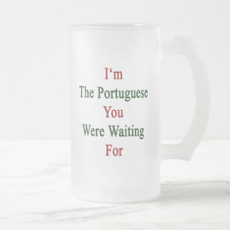 I'm The Portuguese You Were Waiting For 16 Oz Frosted Glass Beer Mug