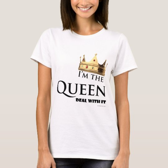 I'm the Queen- Deal with it T-Shirt