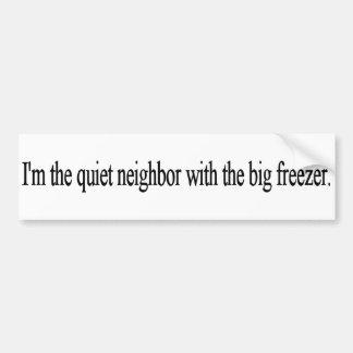 I'm the quiet neighbor with the big freezer. bumper sticker