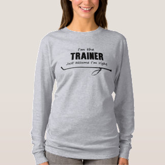 I'm the Trainer Just assume I'm right Shirt
