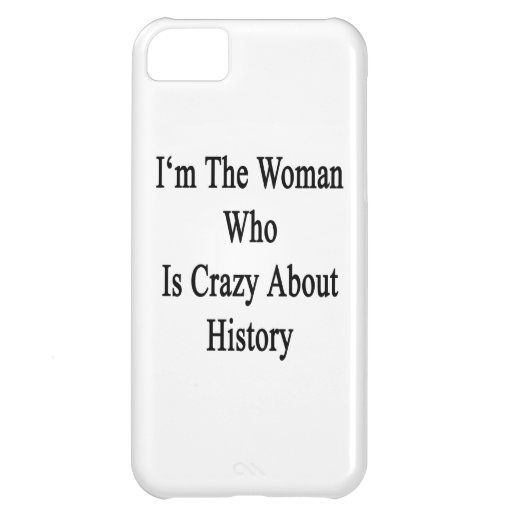 I'm The Woman Who Is Crazy About History iPhone 5C Case
