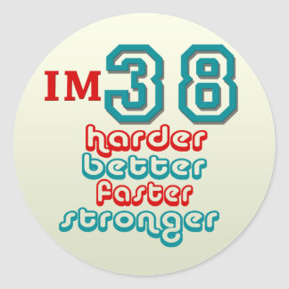 I'm Thirty Eight. Harder Better Faster Stronger! B Classic Round Sticker