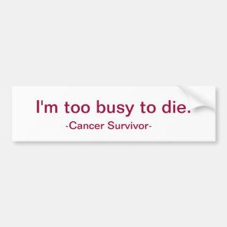 I'm too busy to die. bumper sticker