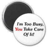 I'm Too Busy, You Take Care Of It! 2 Inch Round Magnet