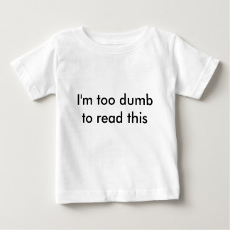 """""""I'm too dumb to read this"""" baby shirt"""