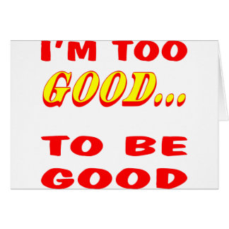 I'm Too Good To Be Good Innuendo Greeting Card